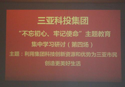 利用集团科技创新资源和优势为三亚市民创造更美好生活--科投集团开展第四次集中学习研讨